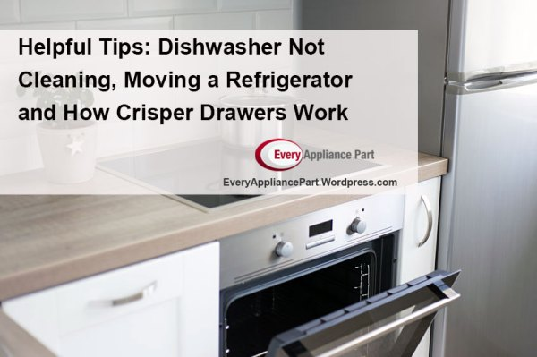 Helpful Tips – Dishwasher Not Cleaning and Moving a Refrigerator and How Crisper Drawers Work